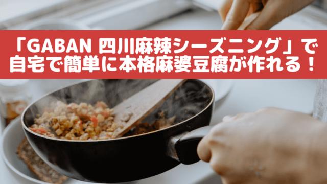 「GABAN 四川麻辣シーズニング」で自宅で簡単に本格麻婆豆腐が作れる!
